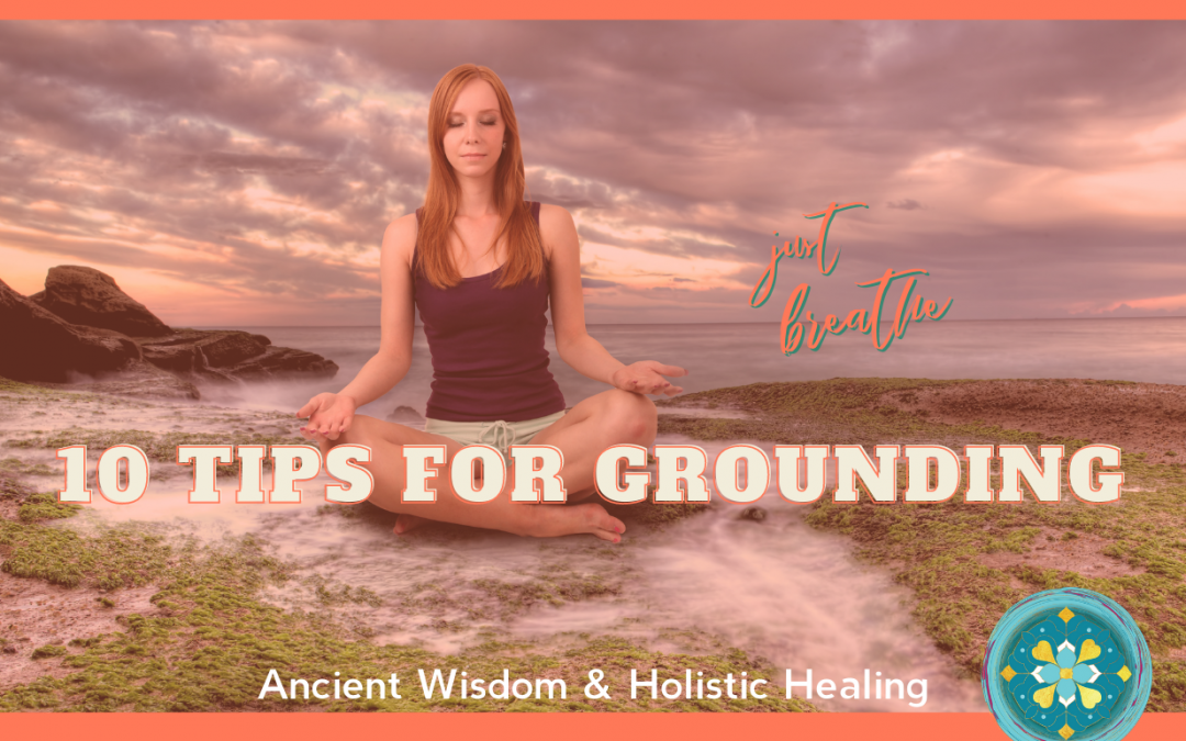 10 tips for Grounding; the importance of staying grounded during times of uncertainty.